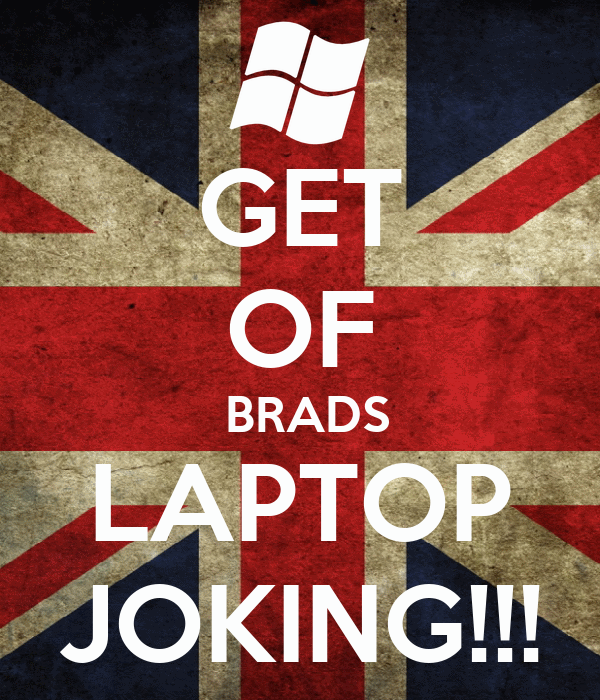 GET OF  BRADS LAPTOP JOKING!!!