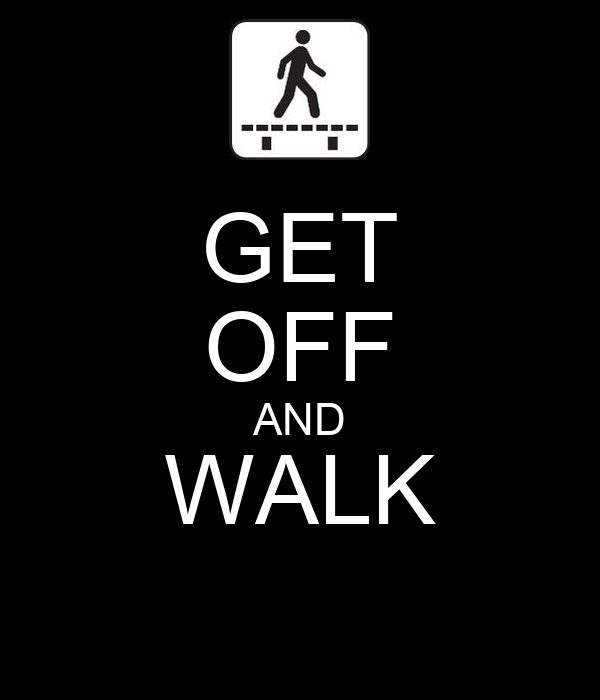 GET OFF AND WALK