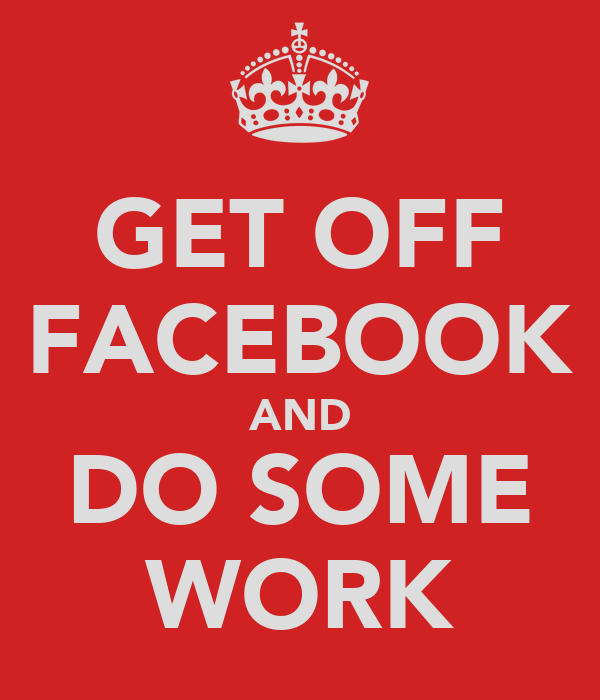 GET OFF FACEBOOK AND DO SOME WORK