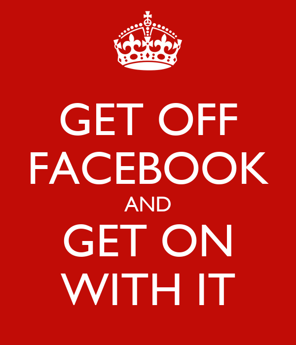 GET OFF FACEBOOK AND GET ON WITH IT