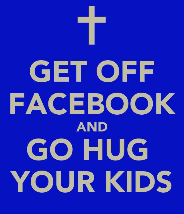 GET OFF FACEBOOK AND GO HUG  YOUR KIDS