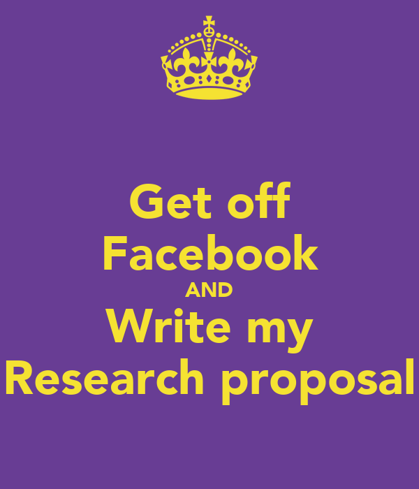 Get off Facebook AND Write my Research proposal