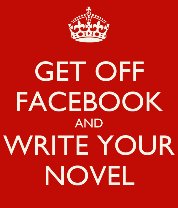 GET OFF FACEBOOK AND WRITE YOUR NOVEL