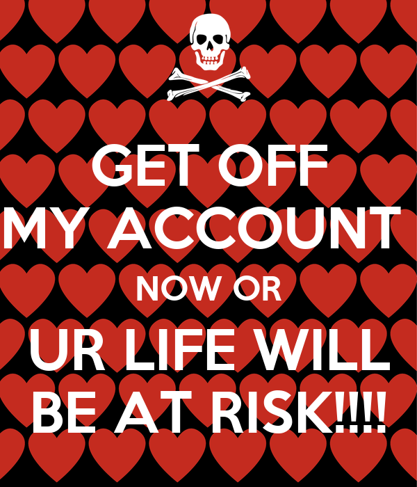 GET OFF MY ACCOUNT  NOW OR UR LIFE WILL BE AT RISK!!!!