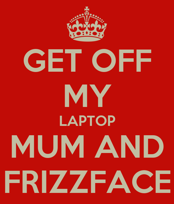 GET OFF MY LAPTOP MUM AND FRIZZFACE