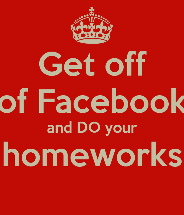 Get off of Facebook and DO your homeworks