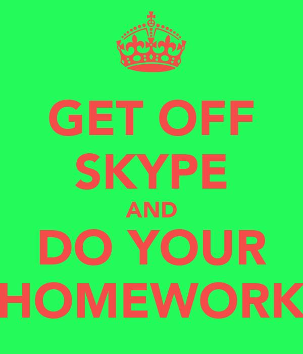 GET OFF SKYPE AND DO YOUR HOMEWORK