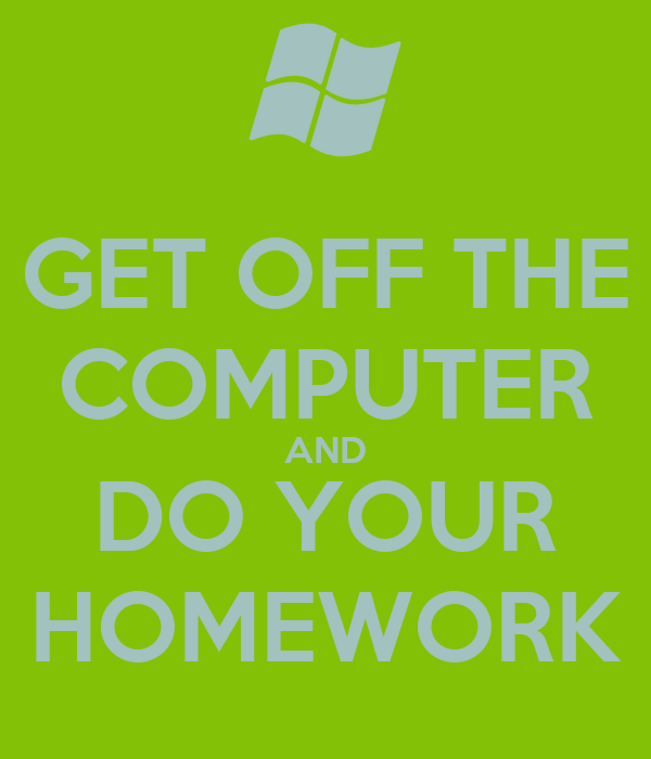GET OFF THE COMPUTER AND DO YOUR HOMEWORK