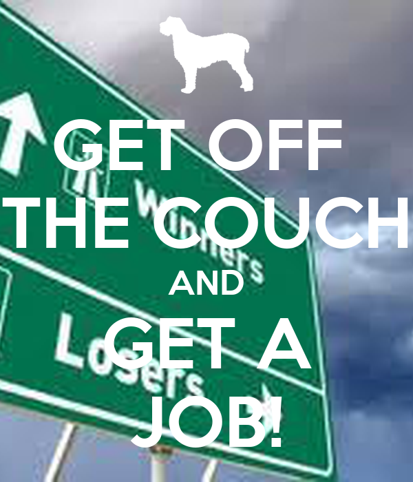 GET OFF  THE COUCH AND GET A JOB!
