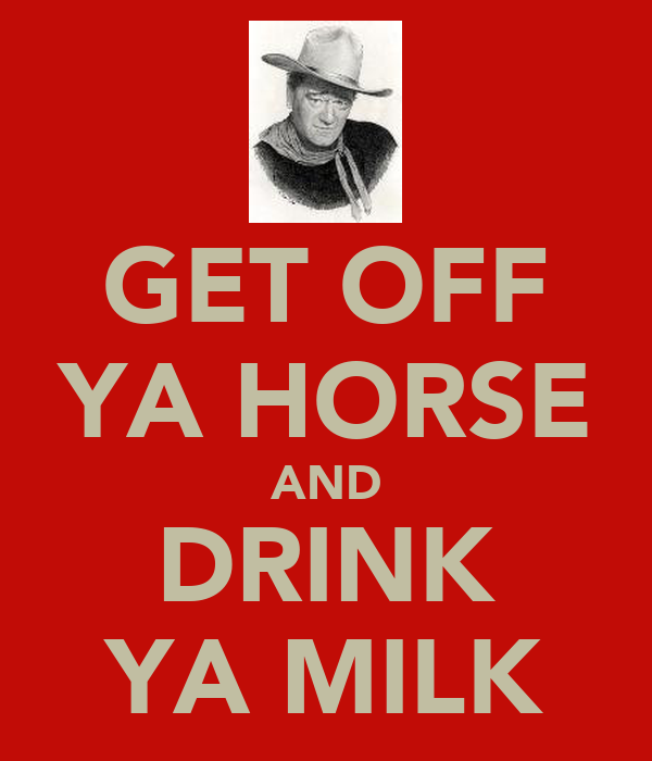 GET OFF YA HORSE AND DRINK YA MILK