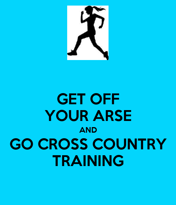 GET OFF YOUR ARSE AND GO CROSS COUNTRY TRAINING