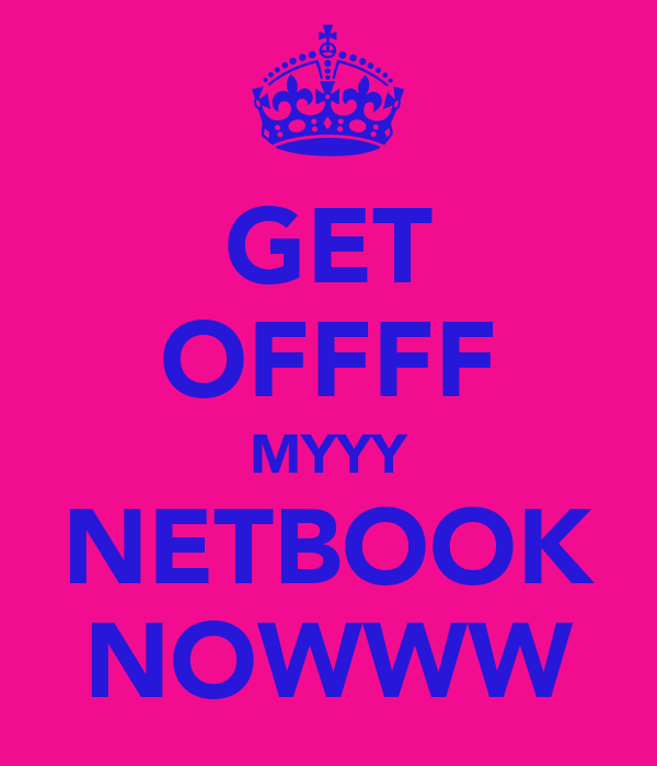 GET OFFFF MYYY NETBOOK NOWWW
