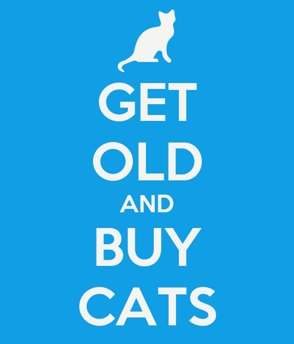 GET OLD AND BUY CATS