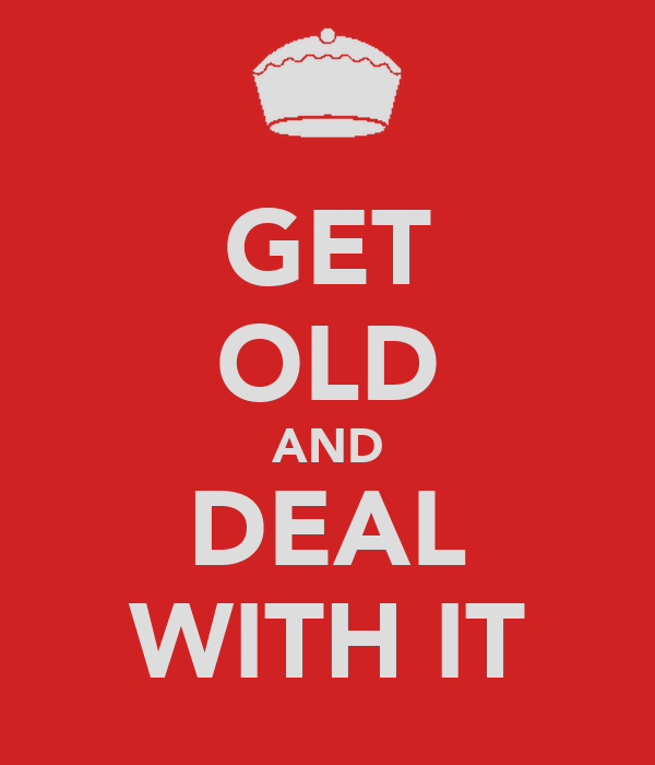 GET OLD AND DEAL WITH IT