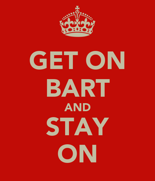 GET ON BART AND STAY ON