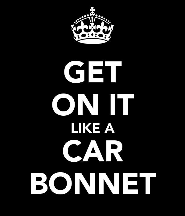 GET ON IT LIKE A CAR BONNET