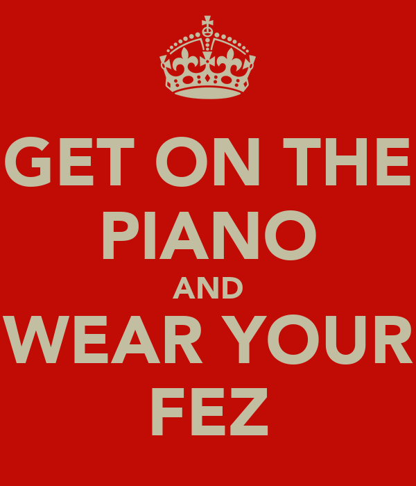GET ON THE PIANO AND WEAR YOUR FEZ