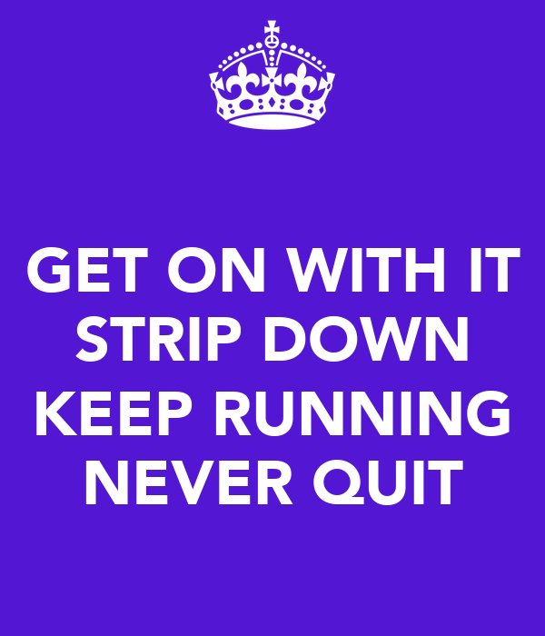 GET ON WITH IT STRIP DOWN  KEEP RUNNING NEVER QUIT