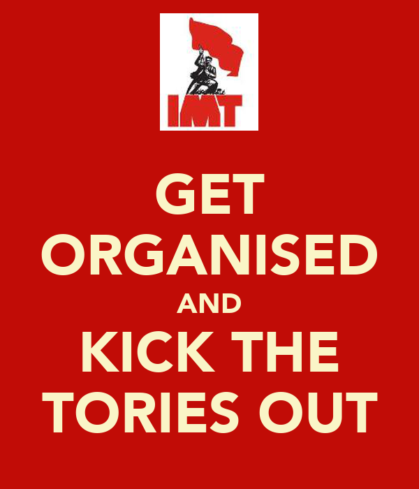 GET ORGANISED AND KICK THE TORIES OUT