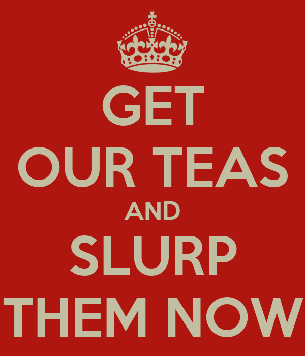 GET OUR TEAS AND SLURP THEM NOW