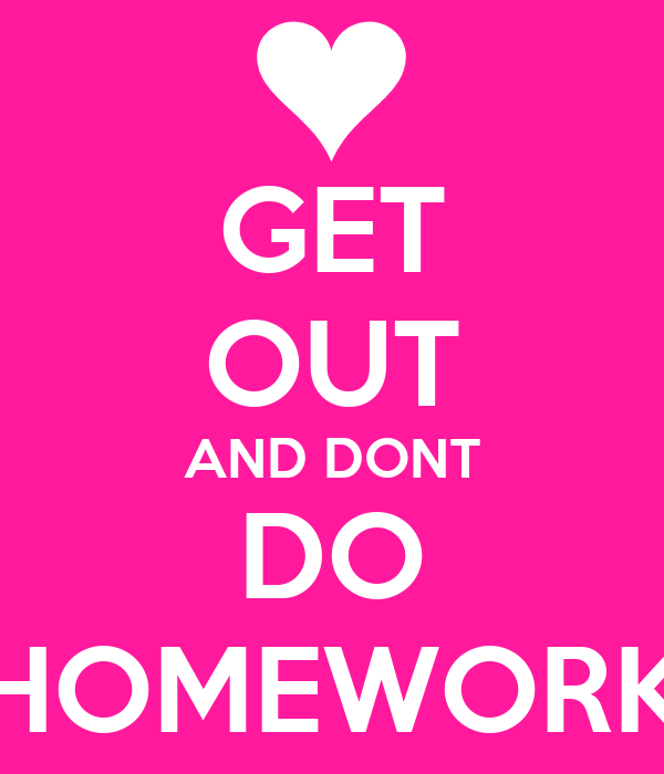 GET OUT AND DONT DO HOMEWORK
