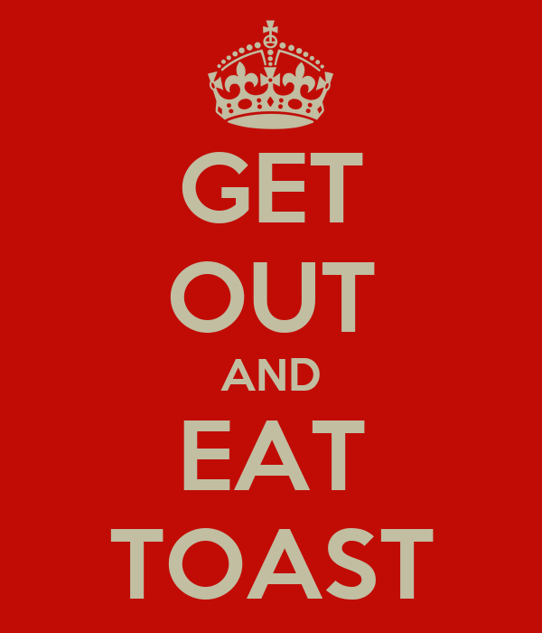 GET OUT AND EAT TOAST