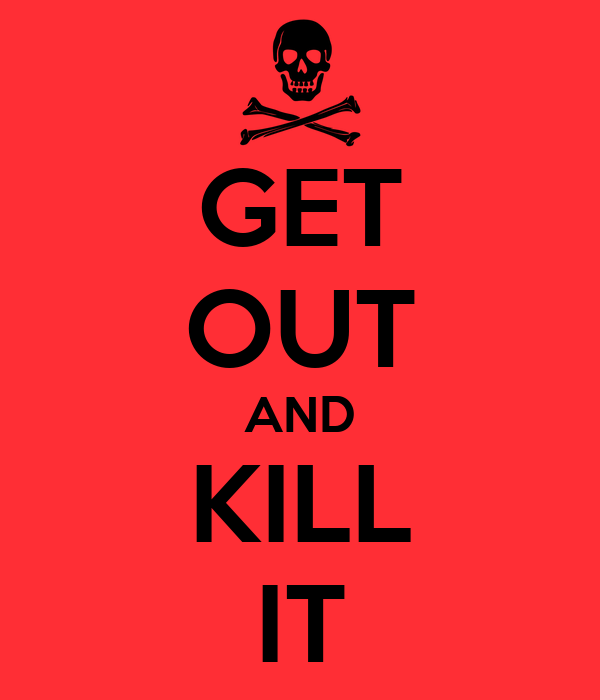 GET OUT AND KILL IT