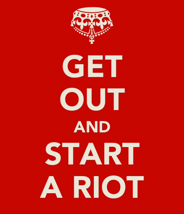 GET OUT AND START A RIOT