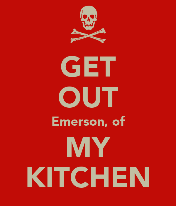 GET OUT Emerson, of MY KITCHEN