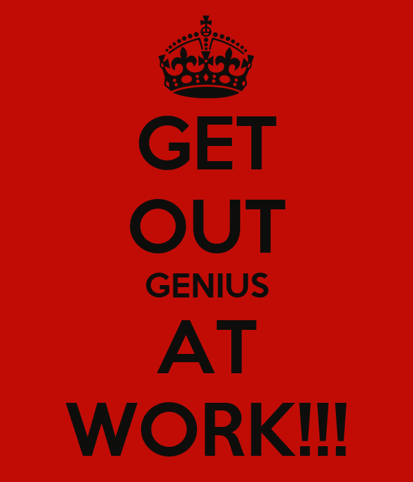 GET OUT GENIUS AT WORK!!!