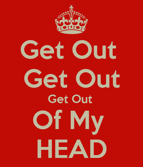 Get Out  Get Out Get Out  Of My  HEAD
