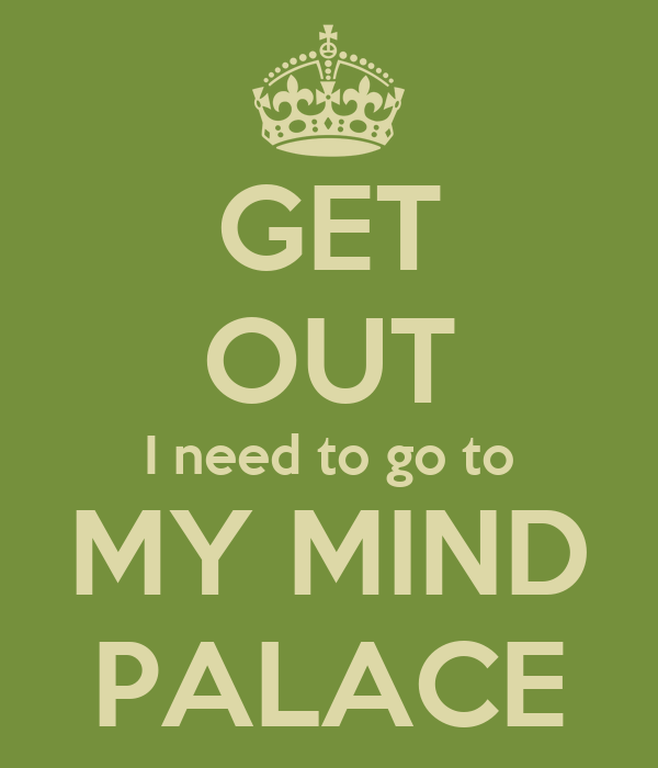 GET OUT I need to go to MY MIND PALACE