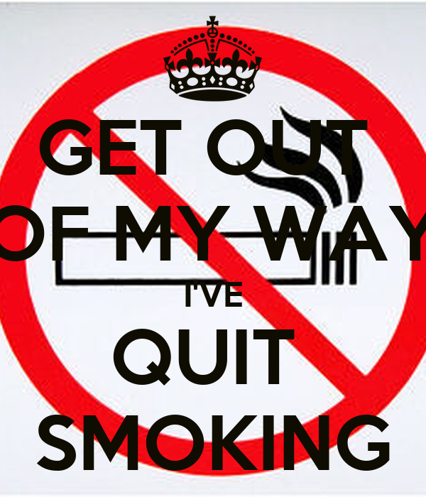 GET OUT  OF MY WAY I'VE QUIT  SMOKING