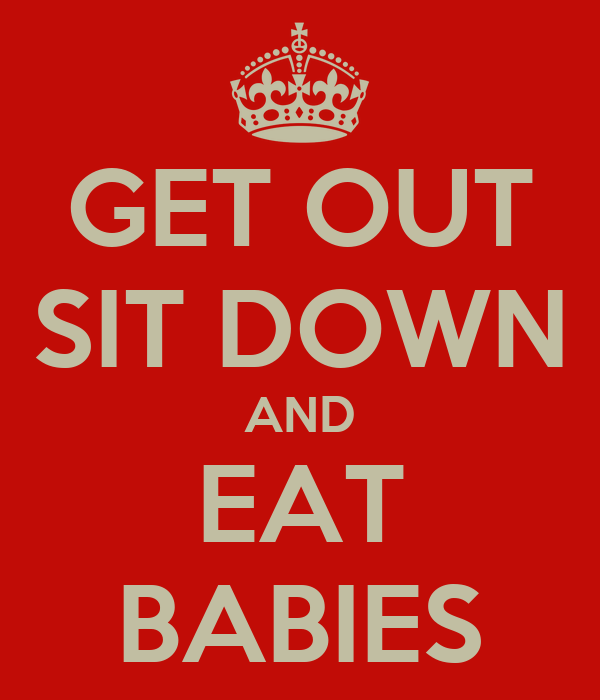 GET OUT SIT DOWN AND EAT BABIES