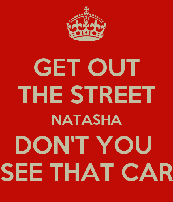GET OUT THE STREET NATASHA DON'T YOU  SEE THAT CAR