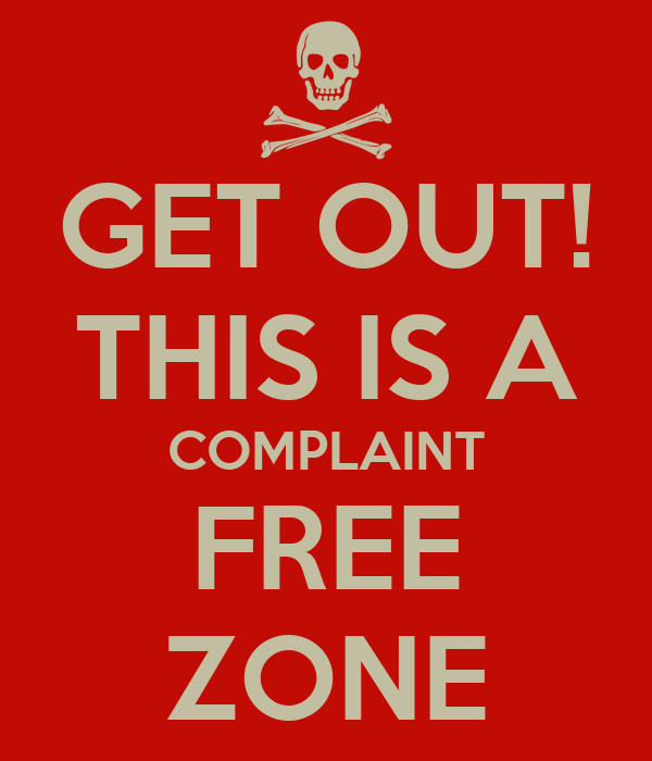 GET OUT! THIS IS A COMPLAINT FREE ZONE