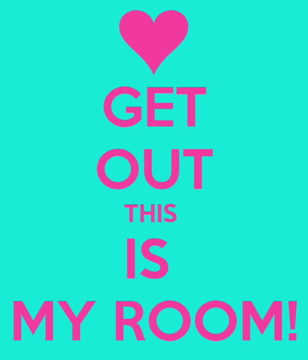 GET OUT THIS  IS  MY ROOM!
