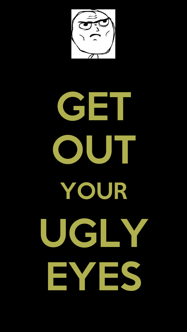 GET OUT YOUR UGLY EYES