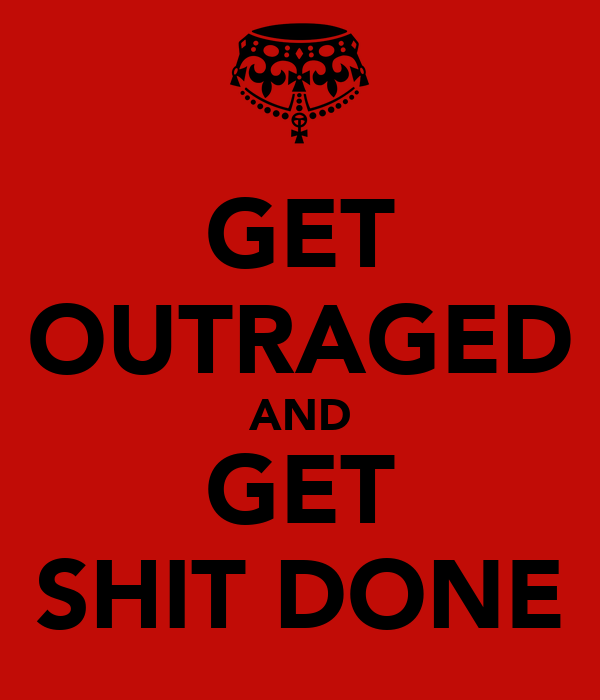GET OUTRAGED AND GET SHIT DONE