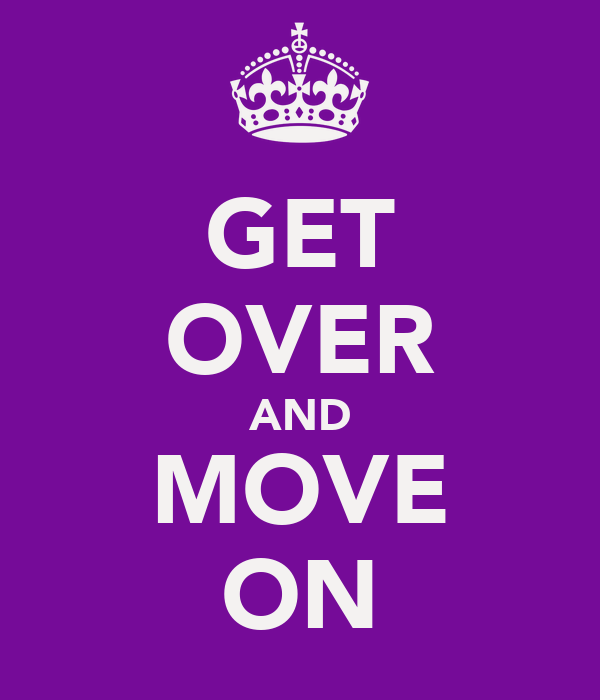 GET OVER AND MOVE ON
