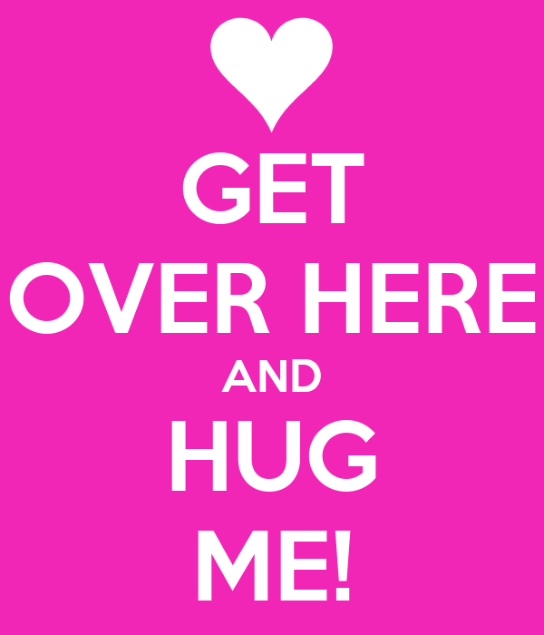 GET OVER HERE AND HUG ME!