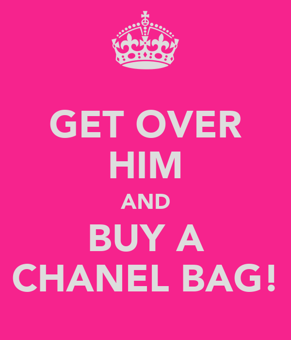 GET OVER HIM AND BUY A CHANEL BAG!