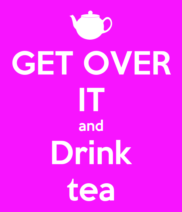 GET OVER IT and Drink tea
