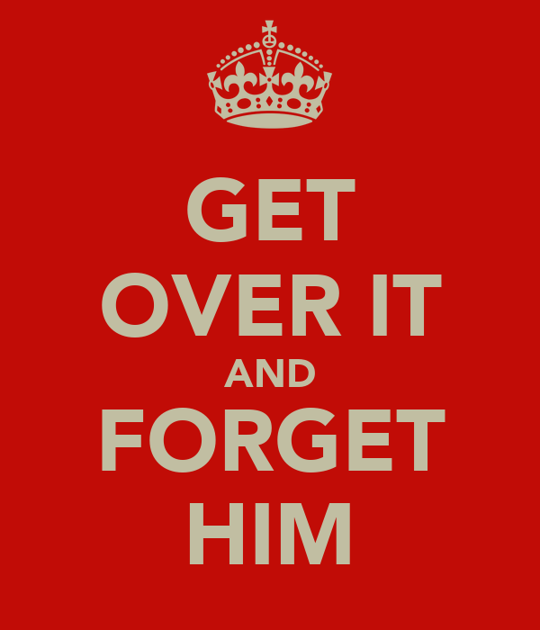 GET OVER IT AND FORGET HIM