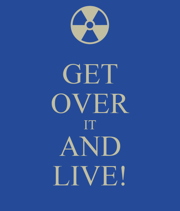 GET OVER IT AND LIVE!