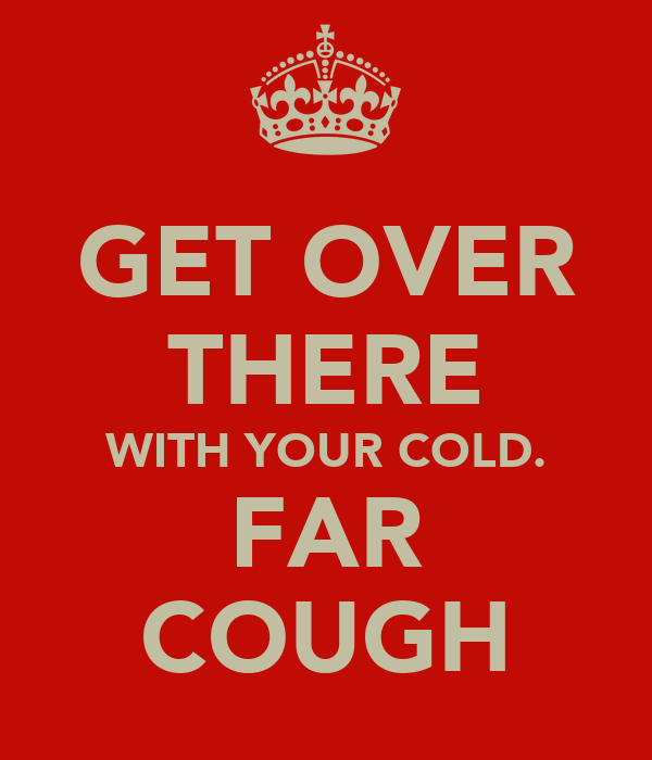 GET OVER THERE WITH YOUR COLD. FAR COUGH
