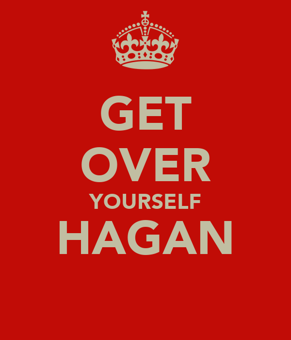 GET OVER YOURSELF HAGAN