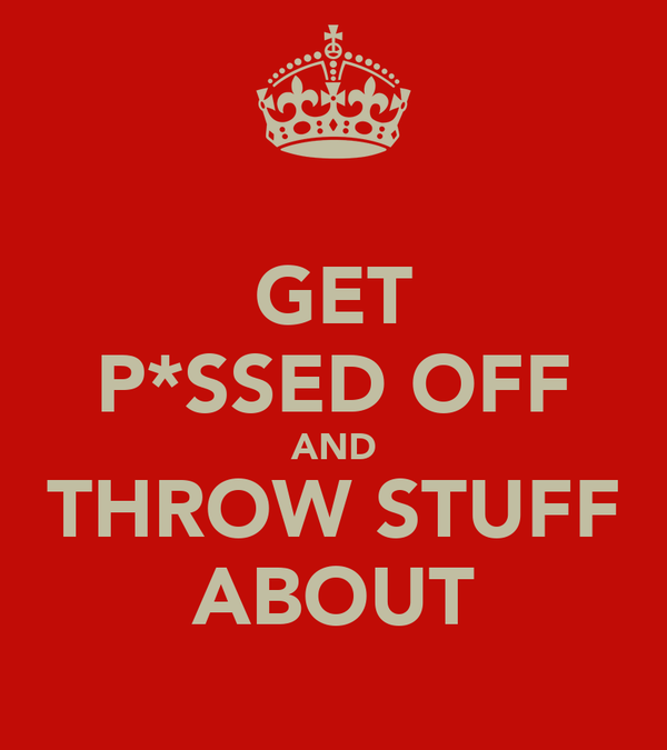 GET P*SSED OFF AND THROW STUFF ABOUT