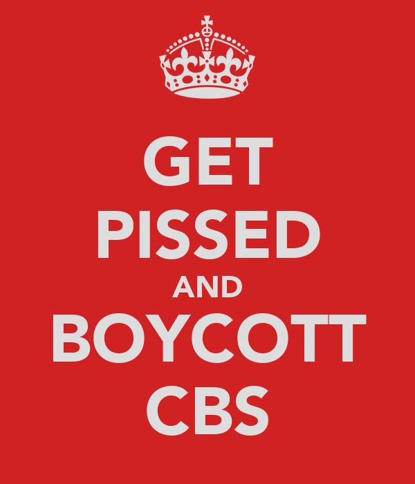 GET PISSED AND BOYCOTT CBS