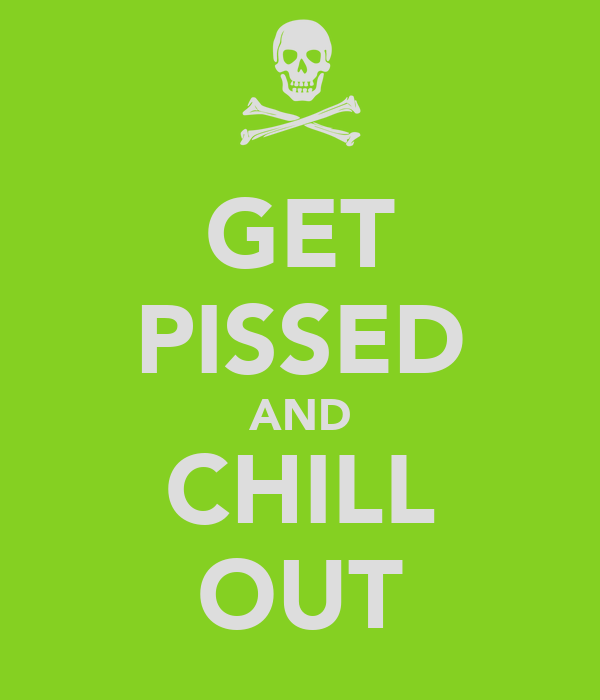 GET PISSED AND CHILL OUT